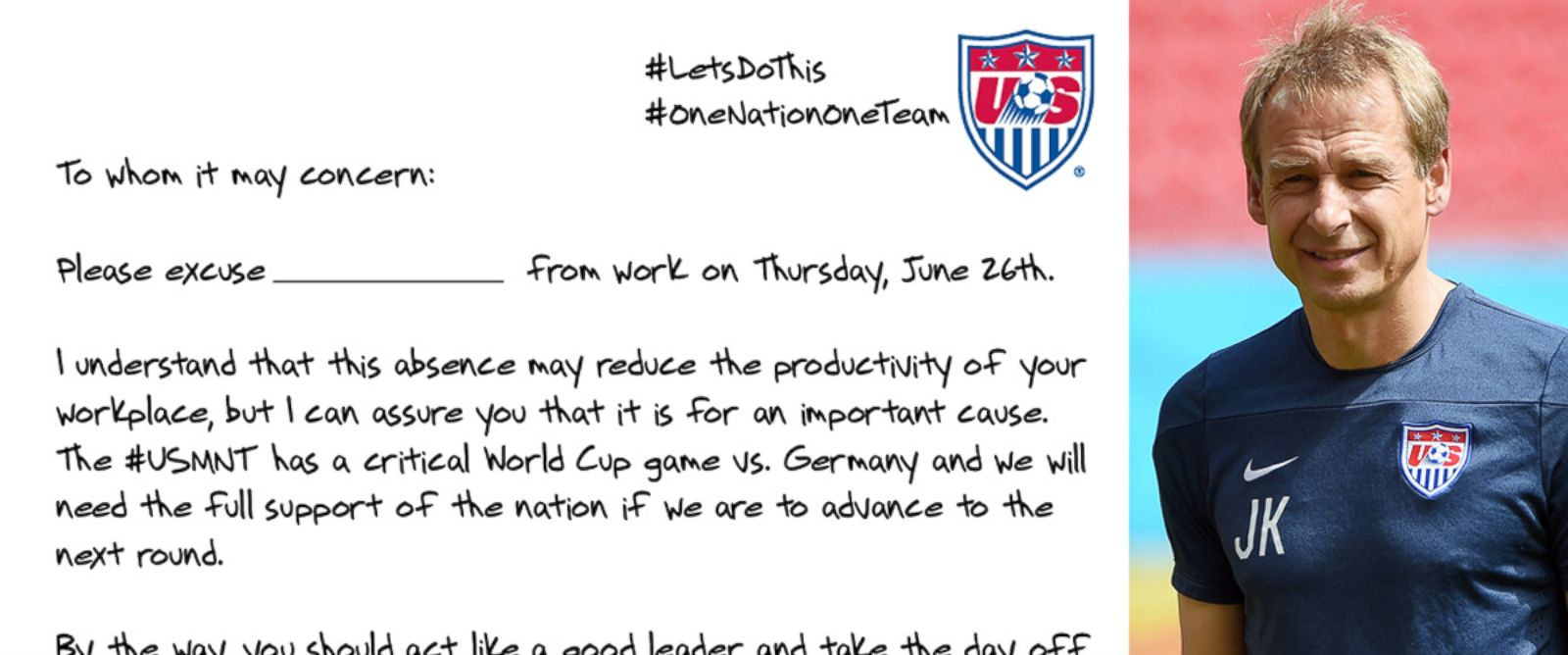 "PHOTO: U.S. Soccer tweeted this image of a letter from Coach Jurgen Klinsmann, pictured right in Recife on June 25, 2014, with the text, ""Need note to get out of work Thurs? @J_Klinsmann has you covered. Show your cool boss. It will def work! #LetsDoThis"""